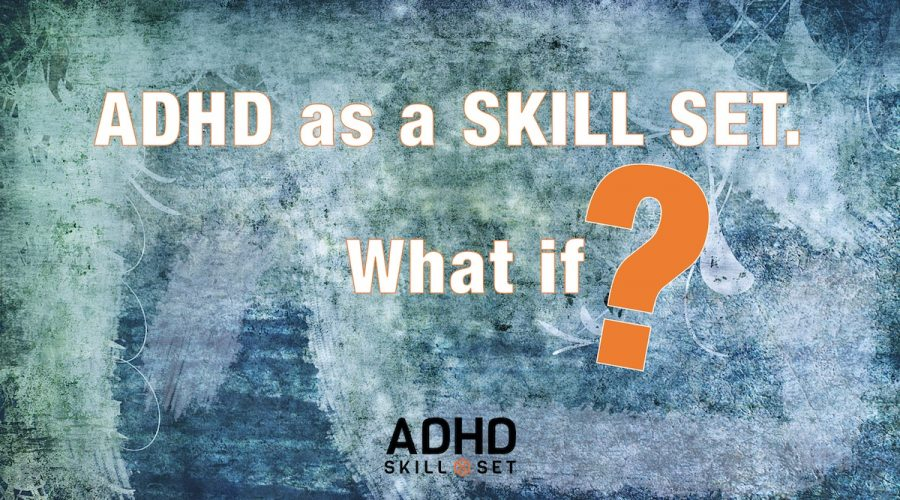 ADHD as a SKILL SET™. What if?