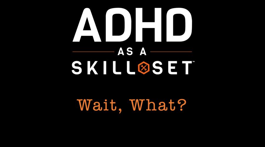 WAIT, WHAT? ADHD AS A SKILL SET?  Skill Set, Part I