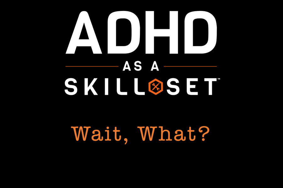 WAIT, WHAT? ADHD AS A SKILL SET?  Skill Set, Part I