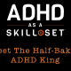 Meet The Half-Baked ADHD King